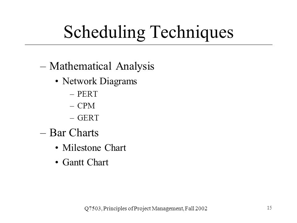 Q7503, Principles of Project Management, Fall 2002 15 Scheduling Techniques –Mathematical Analysis Network Diagrams –PERT –CPM –GERT –Bar Charts Milestone Chart Gantt Chart