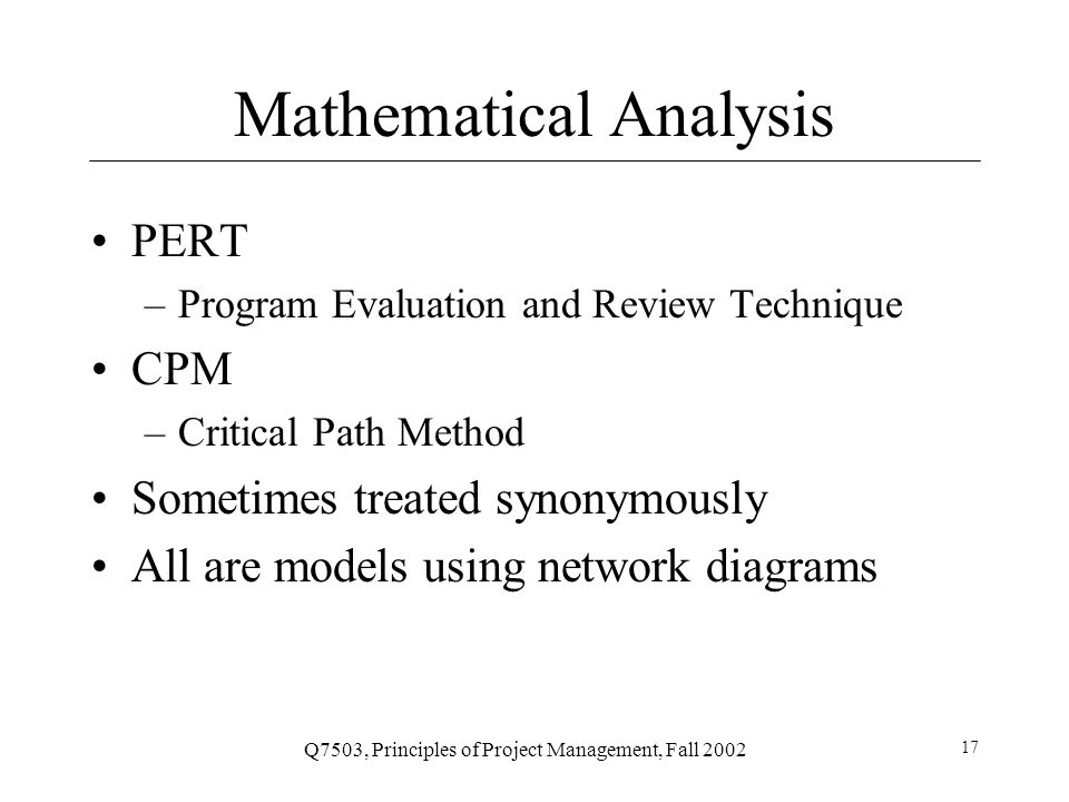 Q7503, Principles of Project Management, Fall 2002 17 Mathematical Analysis PERT –Program Evaluation and Review Technique CPM –Critical Path Method Sometimes treated synonymously All are models using network diagrams