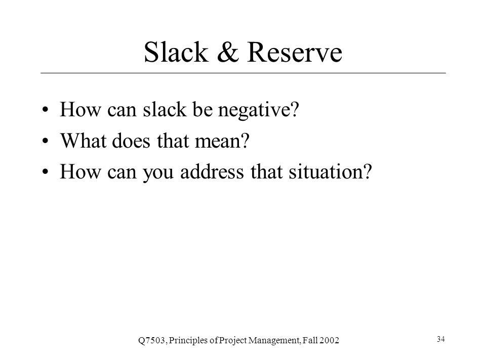 Q7503, Principles of Project Management, Fall 2002 35 Slack & Reserve