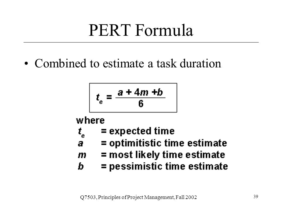 Q7503, Principles of Project Management, Fall 2002 39 PERT Formula Combined to estimate a task duration
