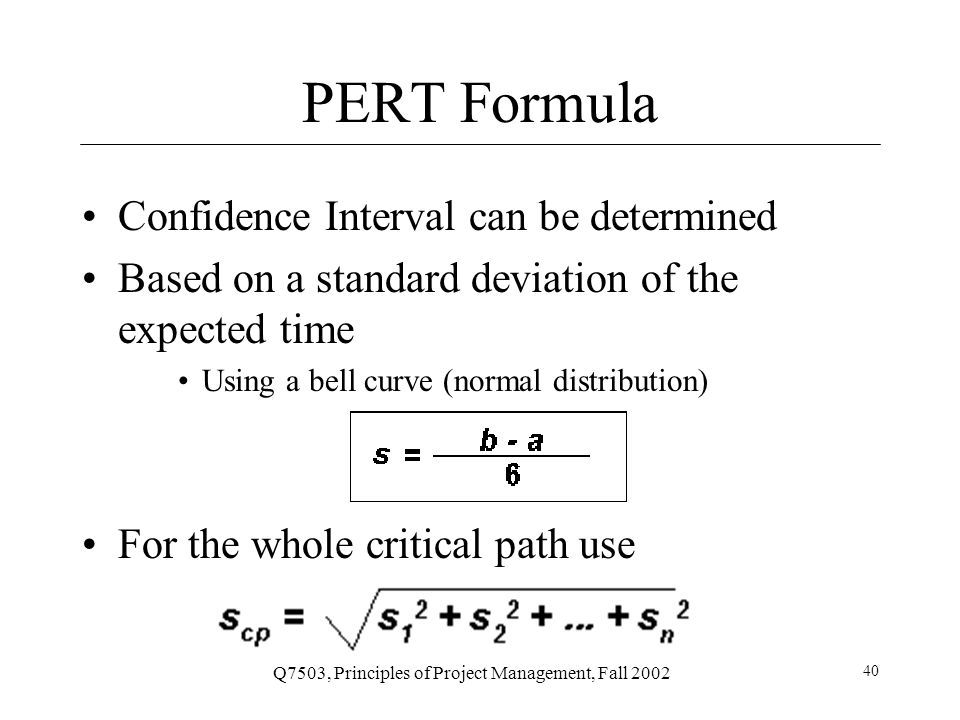 Q7503, Principles of Project Management, Fall 2002 41 PERT Example Confidence interval for P2 is 4 times wider than P1 for a given probability Ex: 68% probability of 9.7 to 11.7 days (P1) vs.