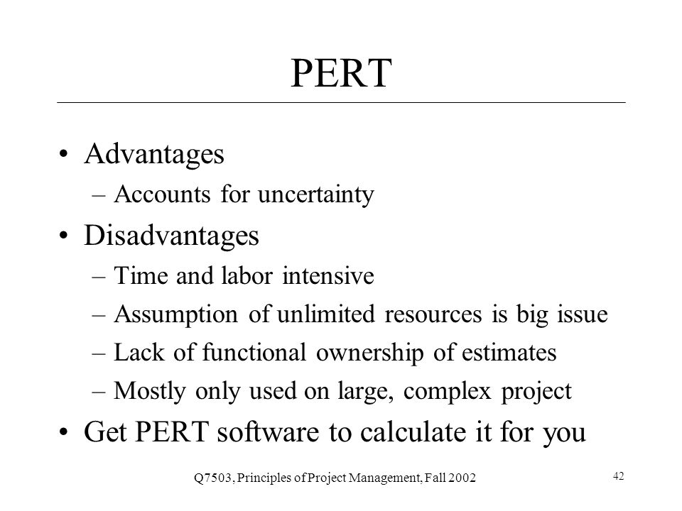 Q7503, Principles of Project Management, Fall 2002 42 PERT Advantages –Accounts for uncertainty Disadvantages –Time and labor intensive –Assumption of unlimited resources is big issue –Lack of functional ownership of estimates –Mostly only used on large, complex project Get PERT software to calculate it for you