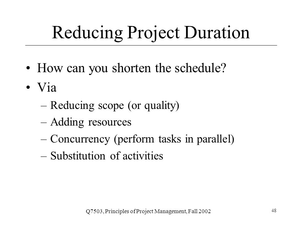 Q7503, Principles of Project Management, Fall 2002 48 Reducing Project Duration How can you shorten the schedule.