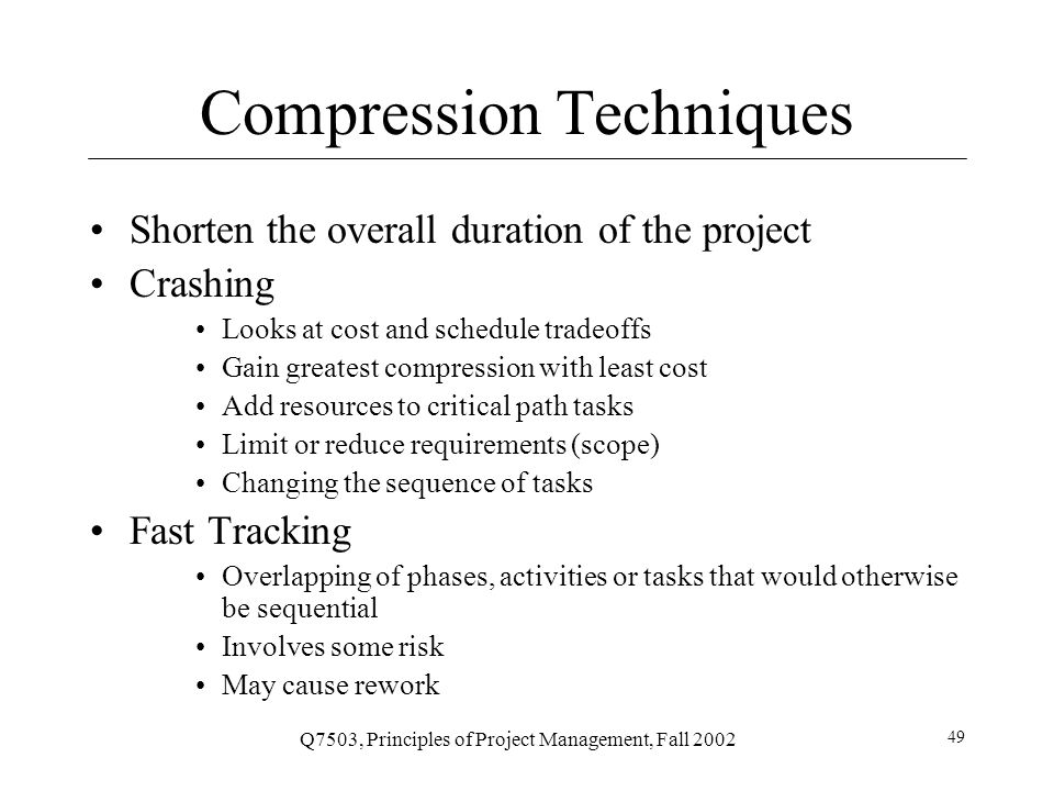 Q7503, Principles of Project Management, Fall 2002 49 Compression Techniques Shorten the overall duration of the project Crashing Looks at cost and schedule tradeoffs Gain greatest compression with least cost Add resources to critical path tasks Limit or reduce requirements (scope) Changing the sequence of tasks Fast Tracking Overlapping of phases, activities or tasks that would otherwise be sequential Involves some risk May cause rework