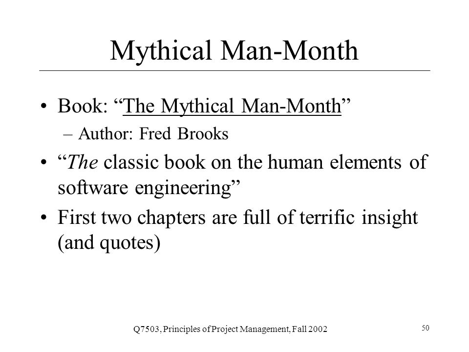Q7503, Principles of Project Management, Fall 2002 50 Mythical Man-Month Book: The Mythical Man-Month The Mythical Man-Month –Author: Fred Brooks The classic book on the human elements of software engineering First two chapters are full of terrific insight (and quotes)
