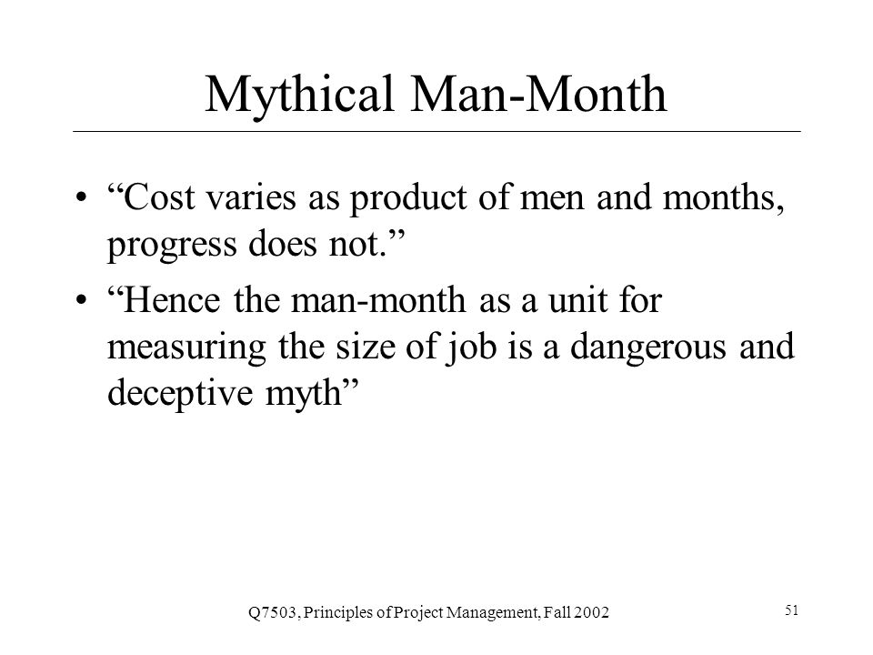 Q7503, Principles of Project Management, Fall 2002 51 Mythical Man-Month Cost varies as product of men and months, progress does not. Hence the man-month as a unit for measuring the size of job is a dangerous and deceptive myth
