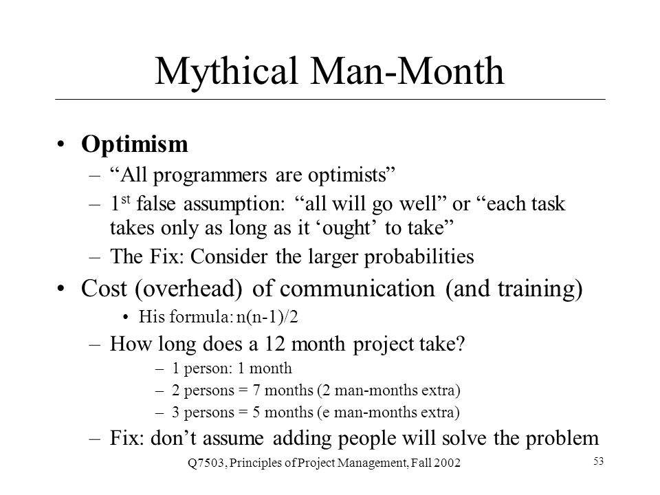 Q7503, Principles of Project Management, Fall 2002 53 Mythical Man-Month Optimism – All programmers are optimists –1 st false assumption: all will go well or each task takes only as long as it 'ought' to take –The Fix: Consider the larger probabilities Cost (overhead) of communication (and training) His formula: n(n-1)/2 –How long does a 12 month project take.