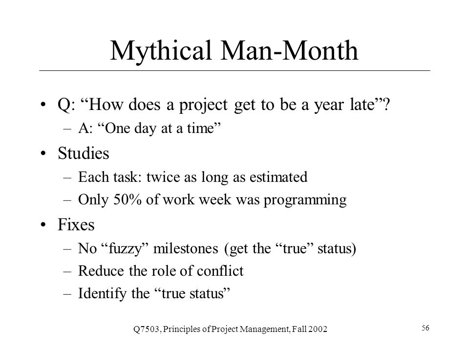 Q7503, Principles of Project Management, Fall 2002 56 Mythical Man-Month Q: How does a project get to be a year late .