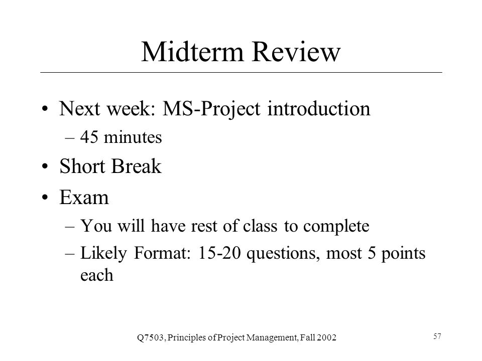 Q7503, Principles of Project Management, Fall 2002 57 Midterm Review Next week: MS-Project introduction –45 minutes Short Break Exam –You will have rest of class to complete –Likely Format: 15-20 questions, most 5 points each