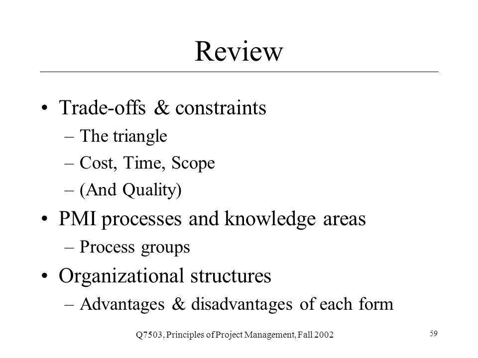 Q7503, Principles of Project Management, Fall 2002 59 Review Trade-offs & constraints –The triangle –Cost, Time, Scope –(And Quality) PMI processes and knowledge areas –Process groups Organizational structures –Advantages & disadvantages of each form