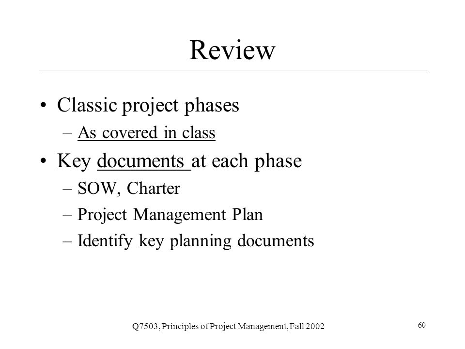 Q7503, Principles of Project Management, Fall 2002 60 Review Classic project phases –As covered in classAs covered in class Key documents at each phasedocuments –SOW, Charter –Project Management Plan –Identify key planning documents