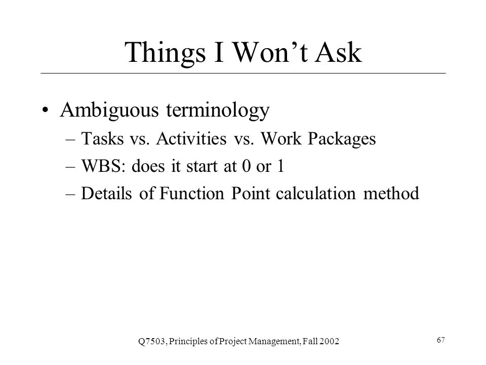 Q7503, Principles of Project Management, Fall 2002 68 Homework No homework, just exam study You can get a jump on MS-Project by reading Schwalbe Appendix A Guide to Using Microsoft Project 2000 (447-477)