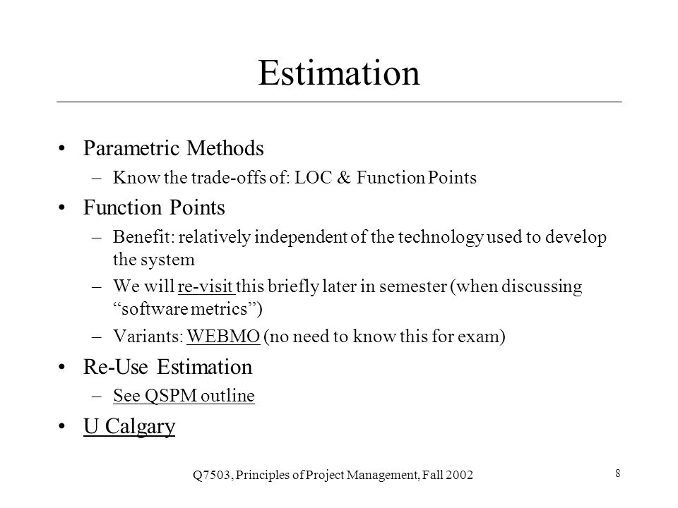 Q7503, Principles of Project Management, Fall 2002 8 Estimation Parametric Methods –Know the trade-offs of: LOC & Function Points Function Points –Benefit: relatively independent of the technology used to develop the system –We will re-visit this briefly later in semester (when discussing software metrics )re-visit –Variants: WEBMO (no need to know this for exam)WEBMO Re-Use Estimation –See QSPM outlineSee QSPM outline U Calgary