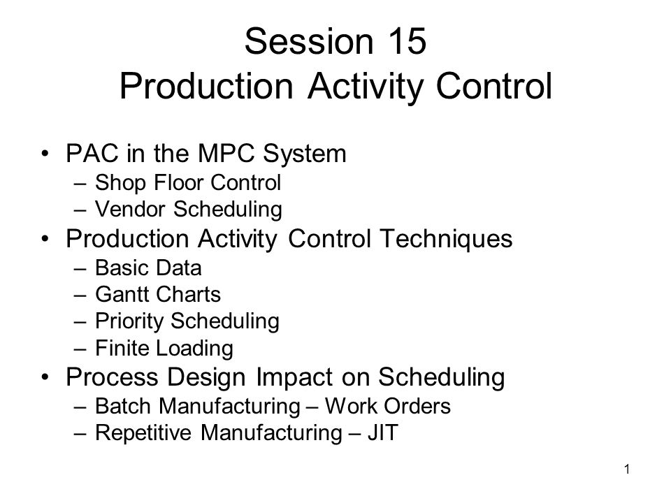 1 Session 15 Production Activity Control PAC in the MPC System –Shop Floor Control –Vendor Scheduling Production Activity Control Techniques –Basic Data –Gantt Charts –Priority Scheduling –Finite Loading Process Design Impact on Scheduling –Batch Manufacturing – Work Orders –Repetitive Manufacturing – JIT