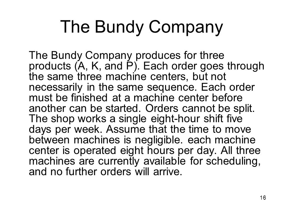 16 The Bundy Company The Bundy Company produces for three products (A, K, and P). Each order goes through the same three machine centers, but not nece