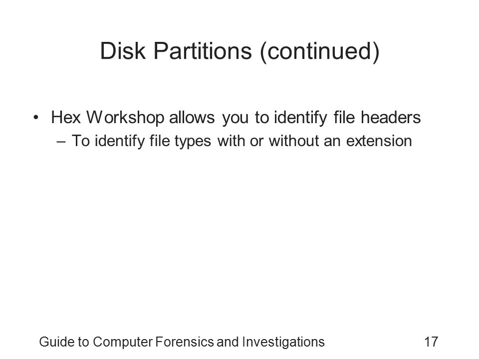 Guide to Computer Forensics and Investigations17 Disk Partitions (continued) Hex Workshop allows you to identify file headers –To identify file types