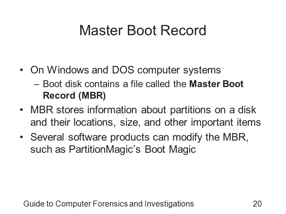Guide to Computer Forensics and Investigations20 Master Boot Record On Windows and DOS computer systems –Boot disk contains a file called the Master B