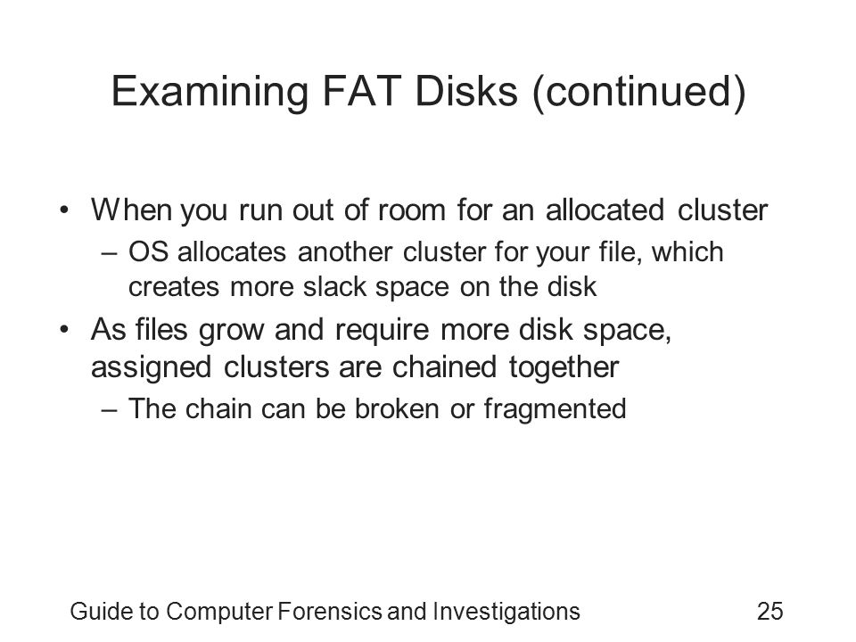 Guide to Computer Forensics and Investigations25 Examining FAT Disks (continued) When you run out of room for an allocated cluster –OS allocates anoth