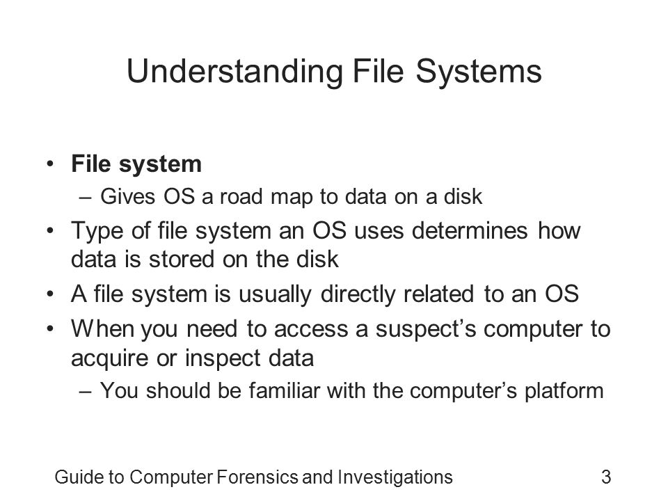 Guide to Computer Forensics and Investigations3 Understanding File Systems File system –Gives OS a road map to data on a disk Type of file system an O