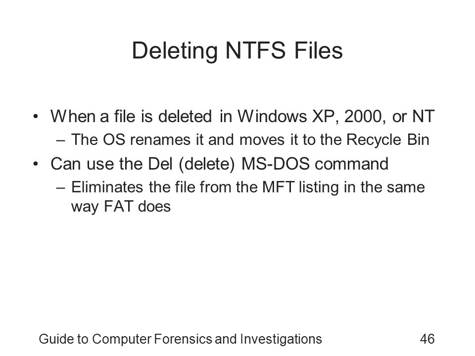 Guide to Computer Forensics and Investigations46 Deleting NTFS Files When a file is deleted in Windows XP, 2000, or NT –The OS renames it and moves it