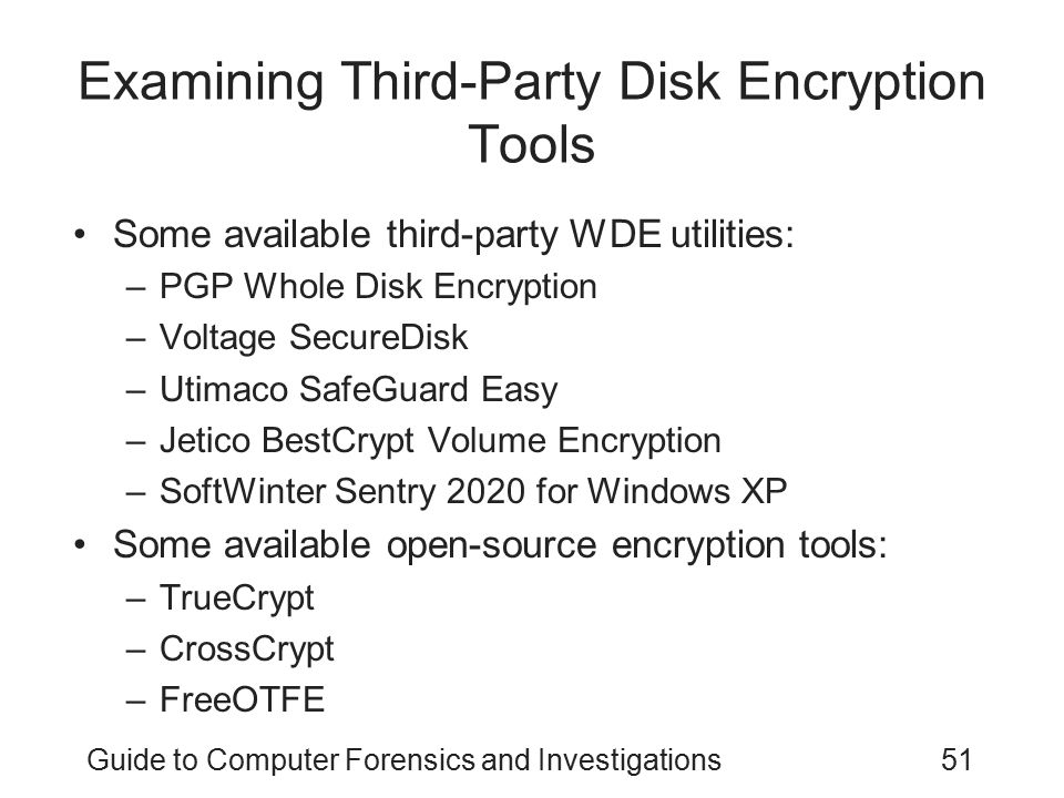 Guide to Computer Forensics and Investigations51 Examining Third-Party Disk Encryption Tools Some available third-party WDE utilities: –PGP Whole Disk
