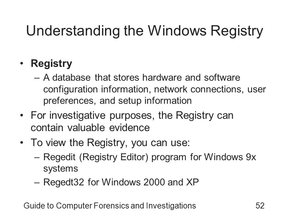 Guide to Computer Forensics and Investigations52 Understanding the Windows Registry Registry –A database that stores hardware and software configurati