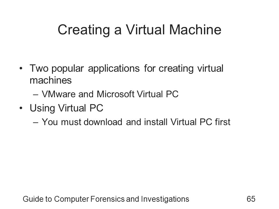 Guide to Computer Forensics and Investigations65 Creating a Virtual Machine Two popular applications for creating virtual machines –VMware and Microso
