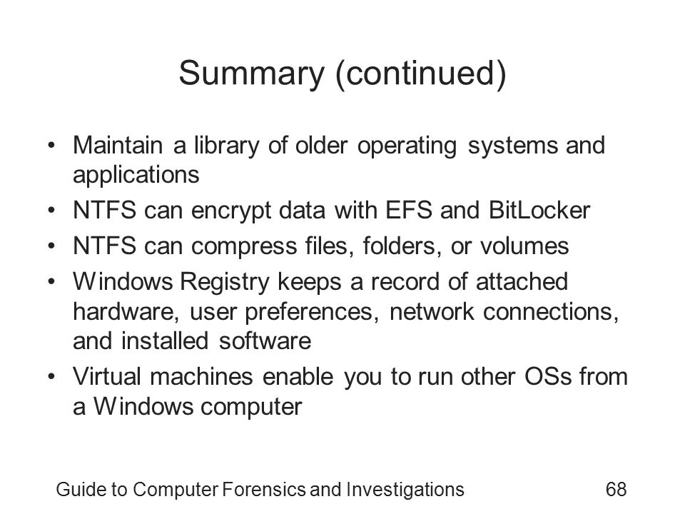 Guide to Computer Forensics and Investigations68 Summary (continued) Maintain a library of older operating systems and applications NTFS can encrypt d
