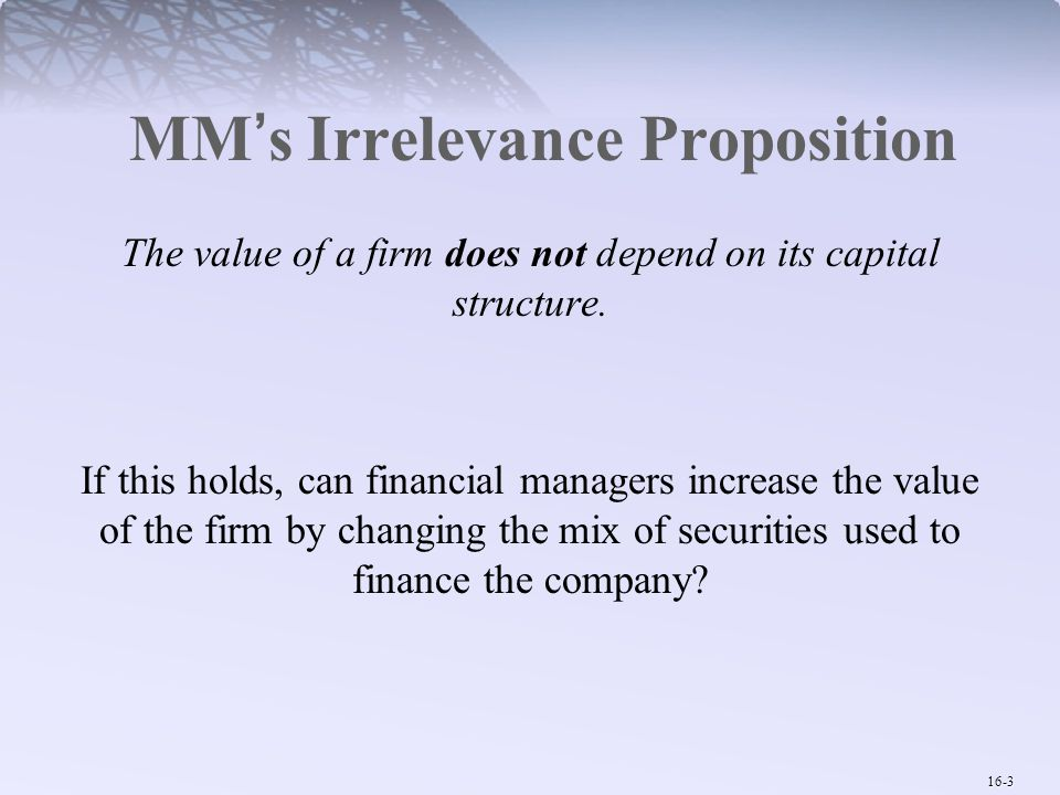 16-4 MM's Irrelevance Proposition  Assumptions of MM's argument:  Well functioning capital markets  Efficient capital markets  No taxes (therefore no distortion)  Ignore costs of financial distress