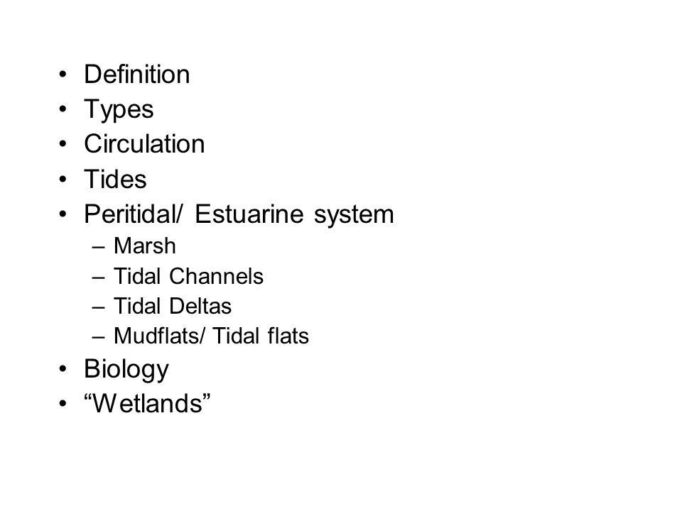 "Definition Types Circulation Tides Peritidal/ Estuarine system –Marsh –Tidal Channels –Tidal Deltas –Mudflats/ Tidal flats Biology ""Wetlands"""