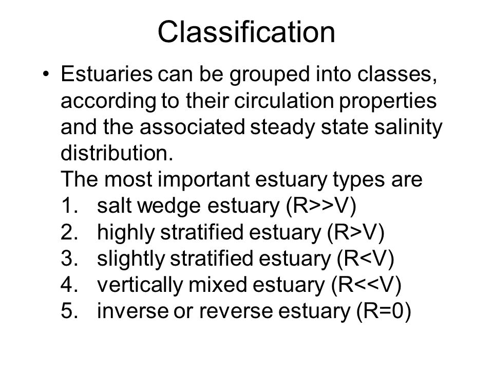 Classification Estuaries can be grouped into classes, according to their circulation properties and the associated steady state salinity distribution.
