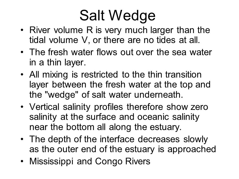 Salt Wedge River volume R is very much larger than the tidal volume V, or there are no tides at all. The fresh water flows out over the sea water in a