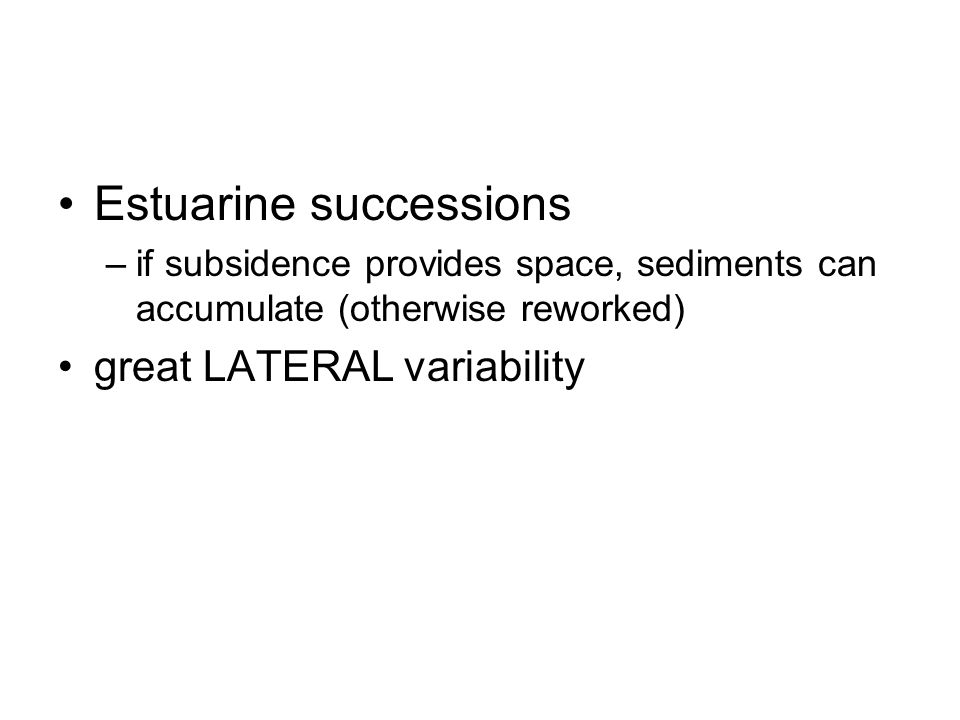 Estuarine successions –if subsidence provides space, sediments can accumulate (otherwise reworked) great LATERAL variability