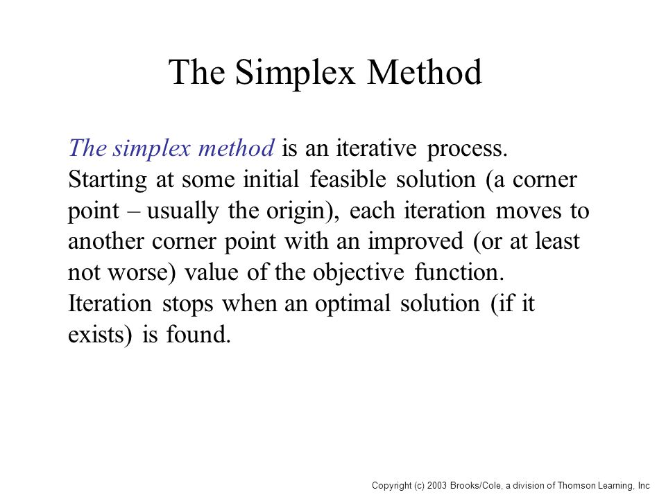 Copyright (c) 2003 Brooks/Cole, a division of Thomson Learning, Inc The Simplex Method The simplex method is an iterative process. Starting at some in