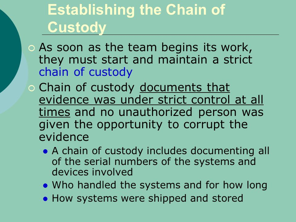 Establishing the Chain of Custody  As soon as the team begins its work, they must start and maintain a strict chain of custody  Chain of custody documents that evidence was under strict control at all times and no unauthorized person was given the opportunity to corrupt the evidence A chain of custody includes documenting all of the serial numbers of the systems and devices involved Who handled the systems and for how long How systems were shipped and stored