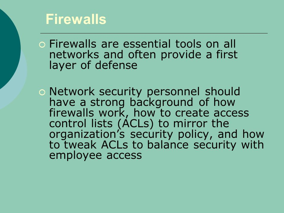 Firewalls  Firewalls are essential tools on all networks and often provide a first layer of defense  Network security personnel should have a strong background of how firewalls work, how to create access control lists (ACLs) to mirror the organization's security policy, and how to tweak ACLs to balance security with employee access
