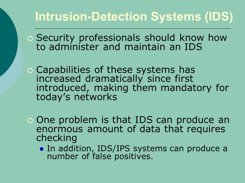 Intrusion-Detection Systems (IDS)  Security professionals should know how to administer and maintain an IDS  Capabilities of these systems has increased dramatically since first introduced, making them mandatory for today's networks  One problem is that IDS can produce an enormous amount of data that requires checking In addition, IDS/IPS systems can produce a number of false positives.