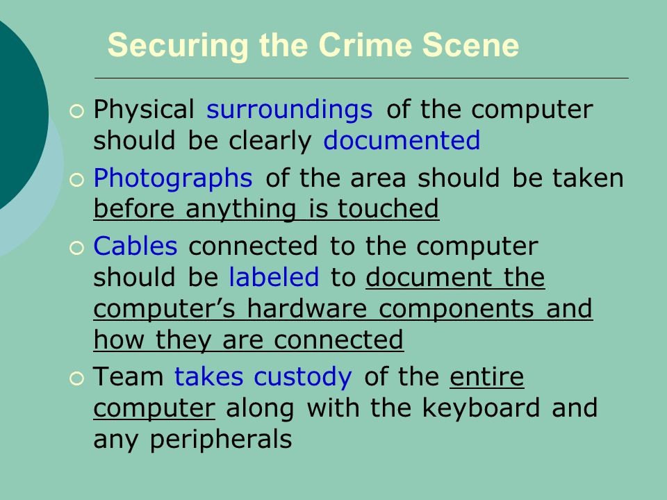 Securing the Crime Scene  Physical surroundings of the computer should be clearly documented  Photographs of the area should be taken before anything is touched  Cables connected to the computer should be labeled to document the computer's hardware components and how they are connected  Team takes custody of the entire computer along with the keyboard and any peripherals