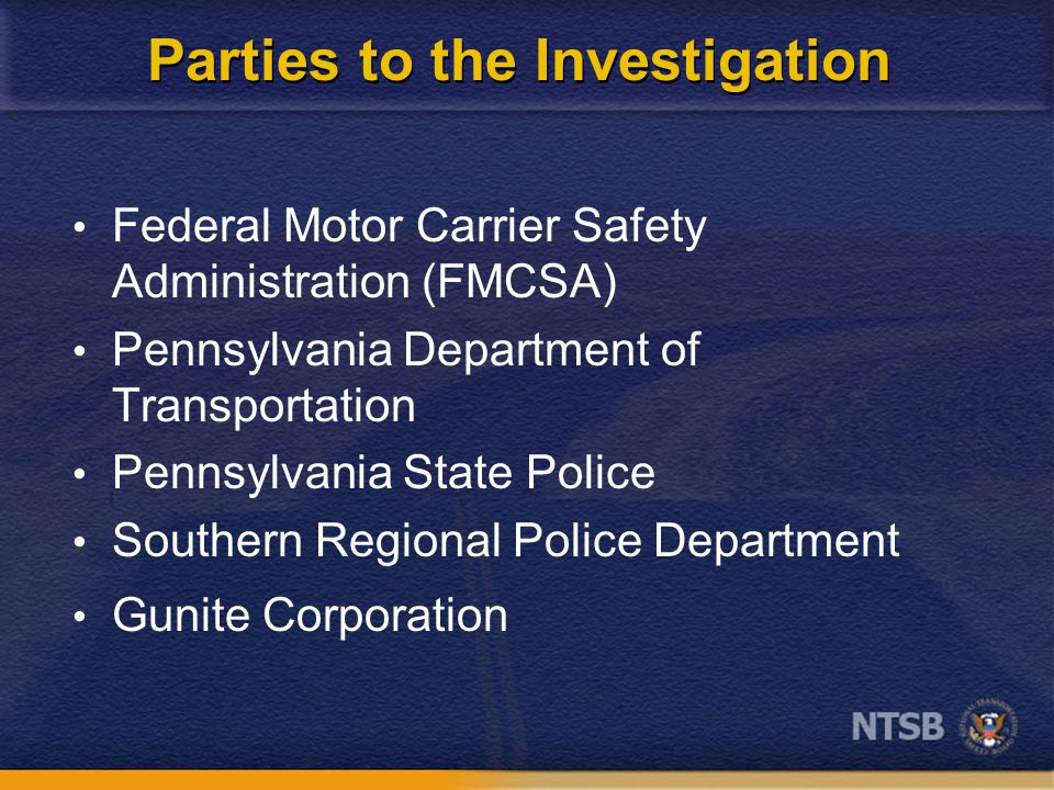 Parties to the Investigation Federal Motor Carrier Safety Administration (FMCSA) Pennsylvania Department of Transportation Pennsylvania State Police Southern Regional Police Department Gunite Corporation