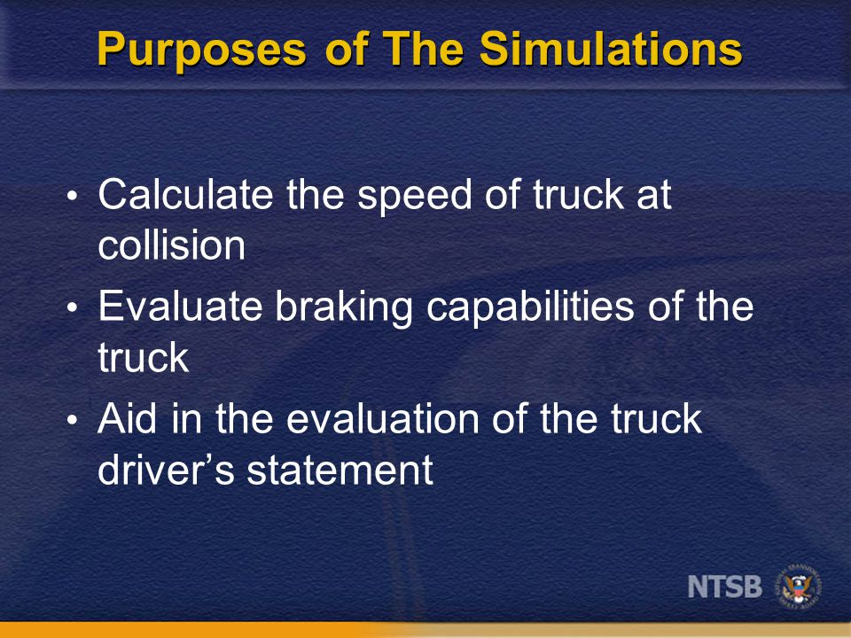 Purposes of The Simulations Calculate the speed of truck at collision Evaluate braking capabilities of the truck Aid in the evaluation of the truck driver's statement