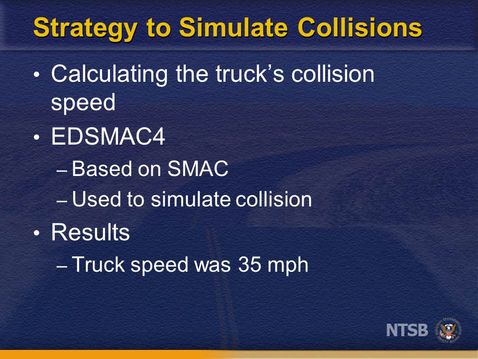 Strategy to Simulate Collisions Calculating the truck's collision speed EDSMAC4 – Based on SMAC – Used to simulate collision Results – Truck speed was 35 mph