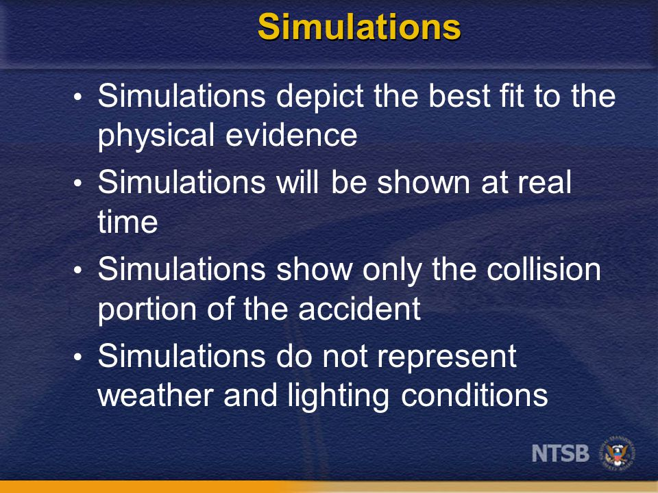 Simulations Simulations depict the best fit to the physical evidence Simulations will be shown at real time Simulations show only the collision portion of the accident Simulations do not represent weather and lighting conditions