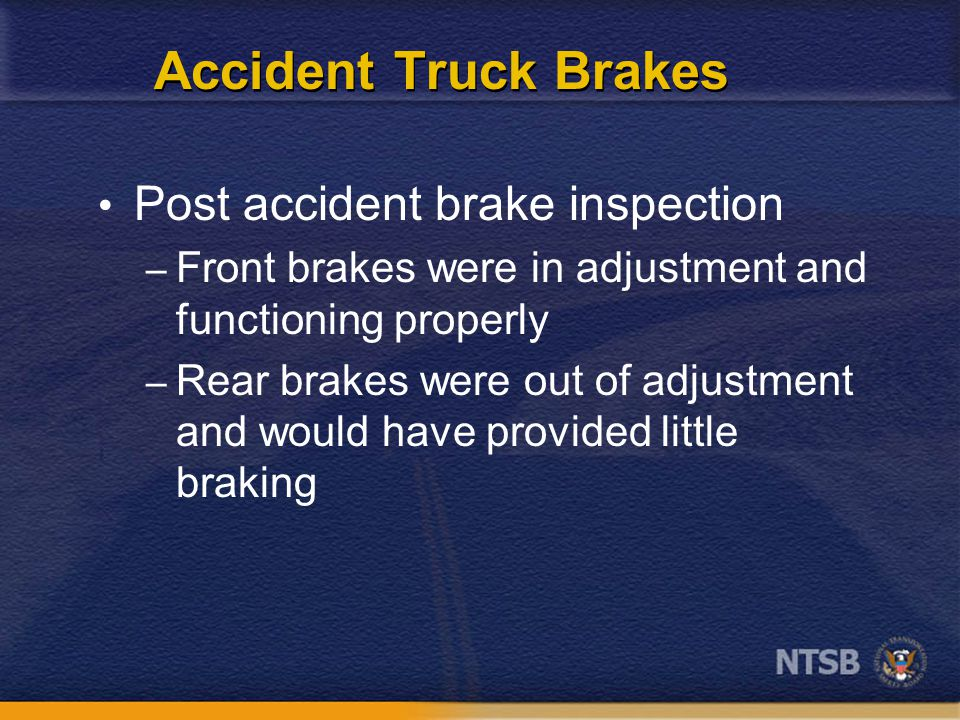 Accident Truck Brakes Post accident brake inspection – Front brakes were in adjustment and functioning properly – Rear brakes were out of adjustment and would have provided little braking