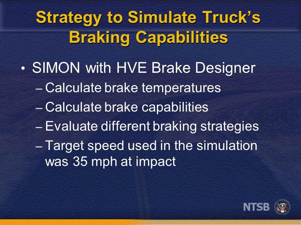 Strategy to Simulate Truck's Braking Capabilities SIMON with HVE Brake Designer – Calculate brake temperatures – Calculate brake capabilities – Evaluate different braking strategies – Target speed used in the simulation was 35 mph at impact