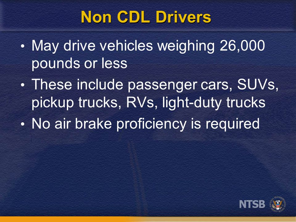 Non CDL Drivers May drive vehicles weighing 26,000 pounds or less These include passenger cars, SUVs, pickup trucks, RVs, light-duty trucks No air brake proficiency is required