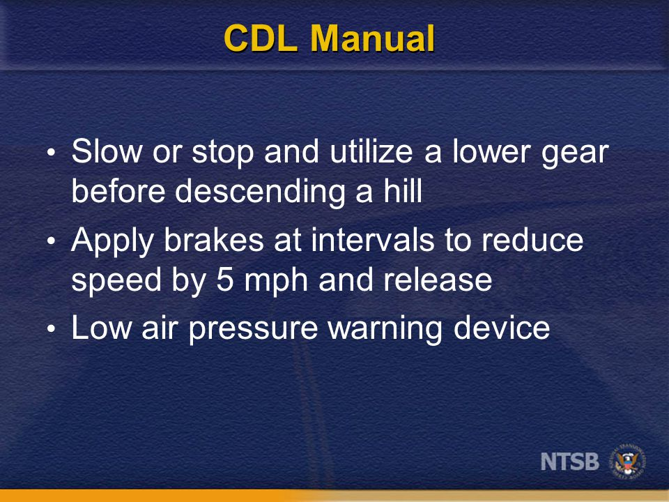CDL Manual Slow or stop and utilize a lower gear before descending a hill Apply brakes at intervals to reduce speed by 5 mph and release Low air pressure warning device