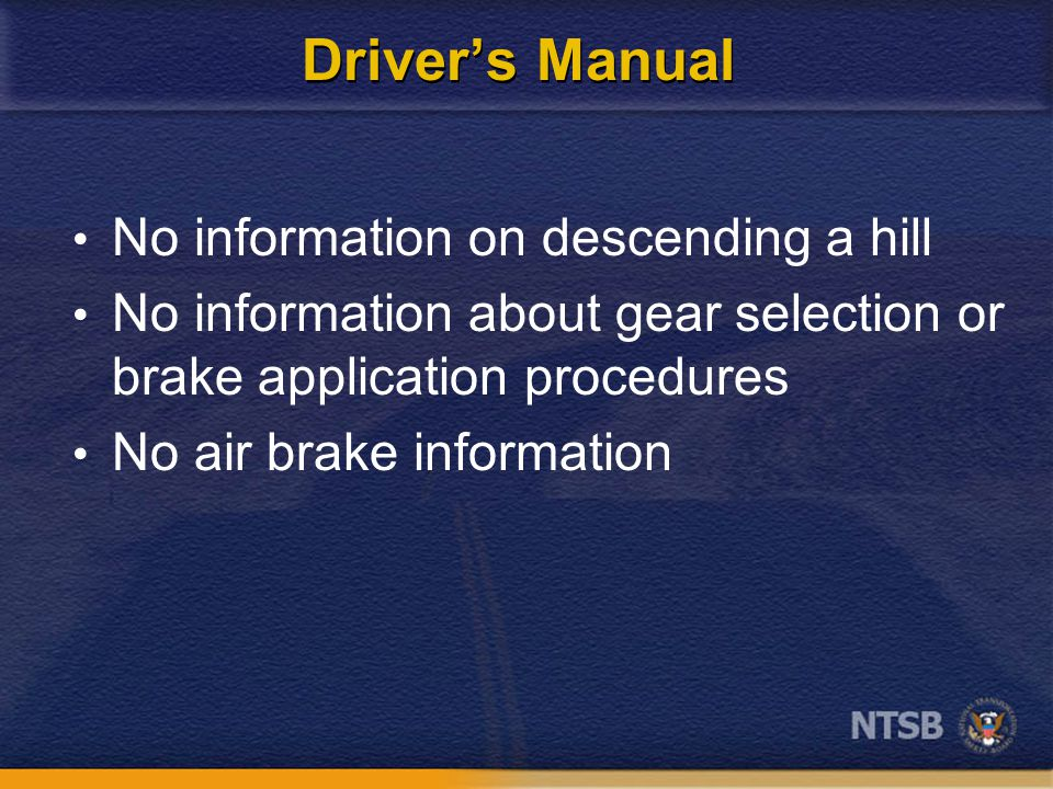 Driver's Manual No information on descending a hill No information about gear selection or brake application procedures No air brake information