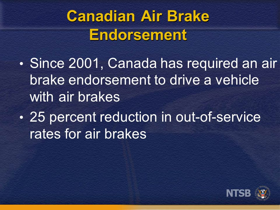 Canadian Air Brake Endorsement Since 2001, Canada has required an air brake endorsement to drive a vehicle with air brakes 25 percent reduction in out-of-service rates for air brakes