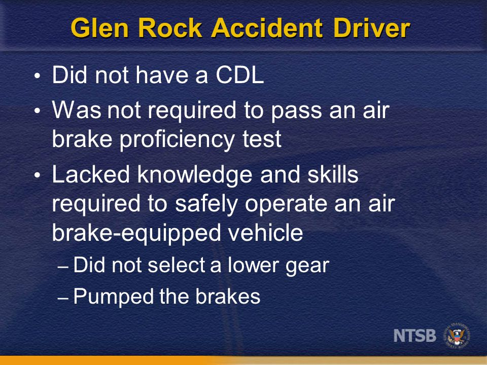 Glen Rock Accident Driver Did not have a CDL Was not required to pass an air brake proficiency test Lacked knowledge and skills required to safely operate an air brake-equipped vehicle – Did not select a lower gear – Pumped the brakes