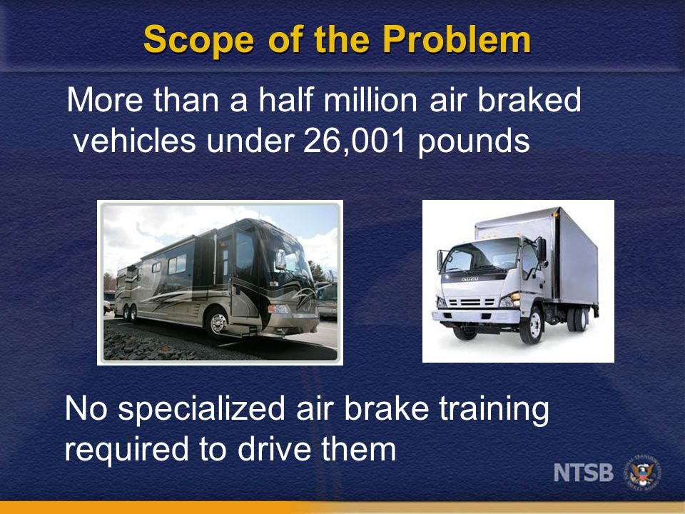 Scope of the Problem More than a half million air braked vehicles under 26,001 pounds No specialized air brake training required to drive them